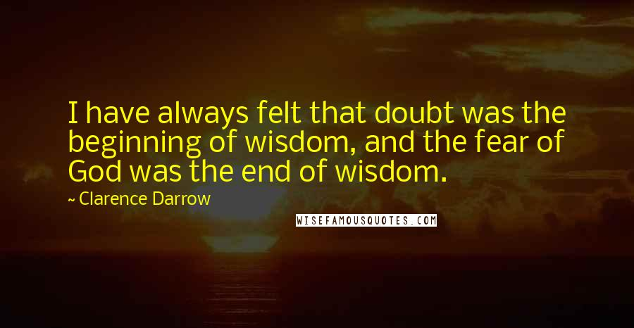 Clarence Darrow quotes: I have always felt that doubt was the beginning of wisdom, and the fear of God was the end of wisdom.