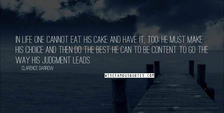 Clarence Darrow quotes: In life one cannot eat his cake and have it, too; he must make his choice and then do the best he can to be content to go the way