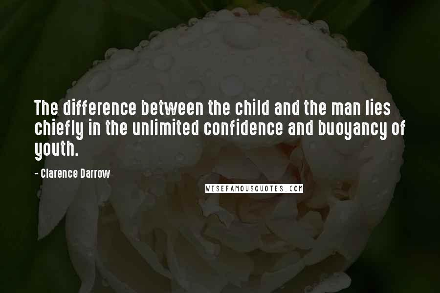 Clarence Darrow quotes: The difference between the child and the man lies chiefly in the unlimited confidence and buoyancy of youth.