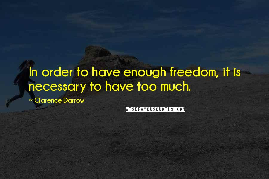 Clarence Darrow quotes: In order to have enough freedom, it is necessary to have too much.