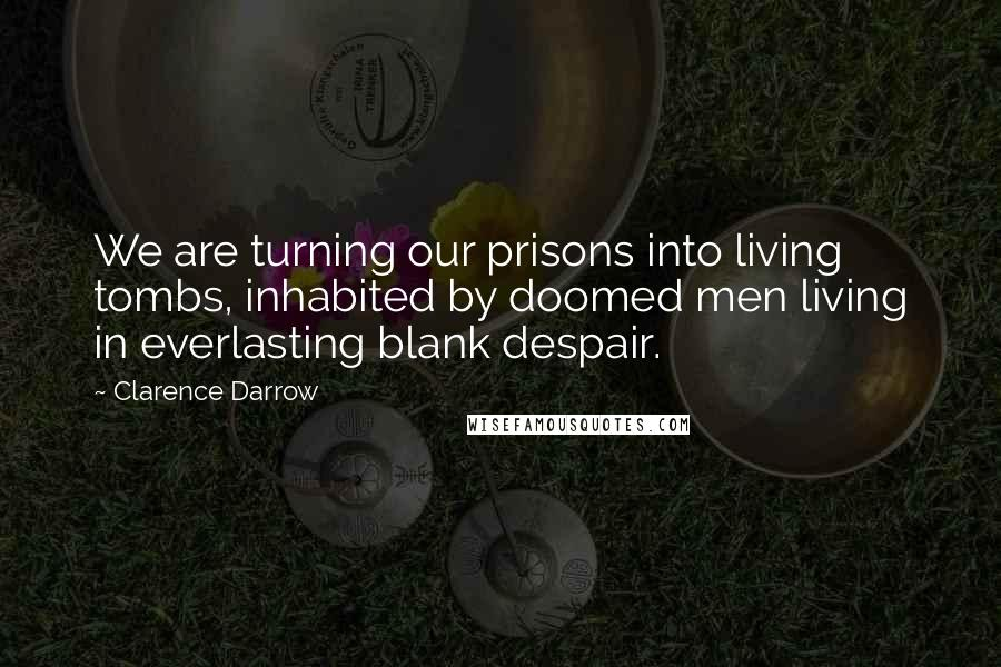 Clarence Darrow quotes: We are turning our prisons into living tombs, inhabited by doomed men living in everlasting blank despair.