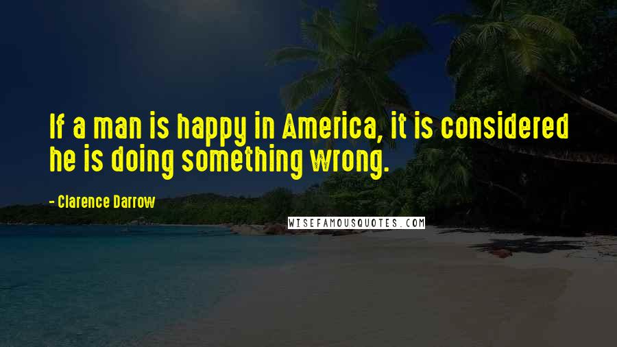 Clarence Darrow quotes: If a man is happy in America, it is considered he is doing something wrong.
