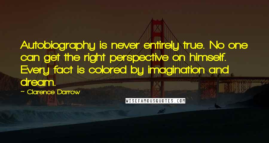 Clarence Darrow quotes: Autobiography is never entirely true. No one can get the right perspective on himself. Every fact is colored by imagination and dream.