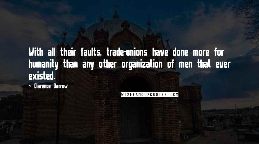 Clarence Darrow quotes: With all their faults, trade-unions have done more for humanity than any other organization of men that ever existed.