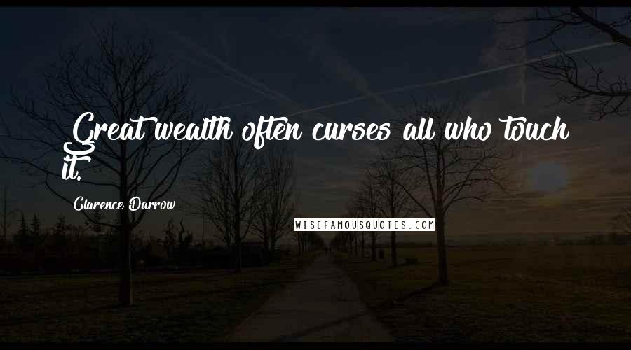 Clarence Darrow quotes: Great wealth often curses all who touch it.