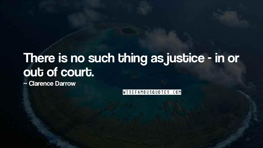 Clarence Darrow quotes: There is no such thing as justice - in or out of court.