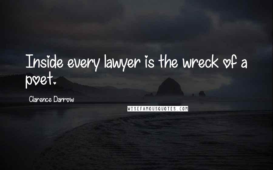 Clarence Darrow quotes: Inside every lawyer is the wreck of a poet.