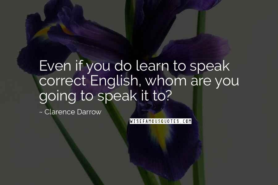 Clarence Darrow quotes: Even if you do learn to speak correct English, whom are you going to speak it to?