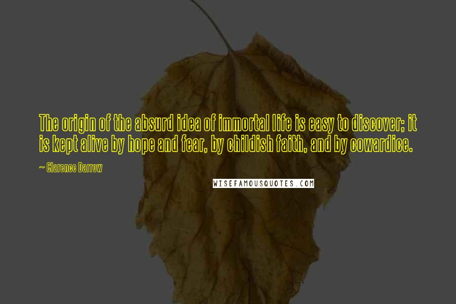Clarence Darrow quotes: The origin of the absurd idea of immortal life is easy to discover; it is kept alive by hope and fear, by childish faith, and by cowardice.