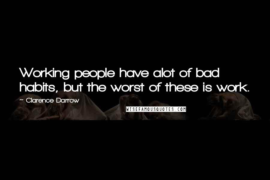 Clarence Darrow quotes: Working people have alot of bad habits, but the worst of these is work.