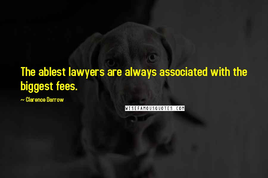 Clarence Darrow quotes: The ablest lawyers are always associated with the biggest fees.
