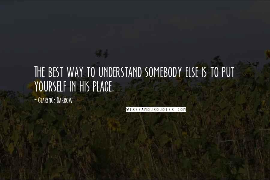 Clarence Darrow quotes: The best way to understand somebody else is to put yourself in his place.