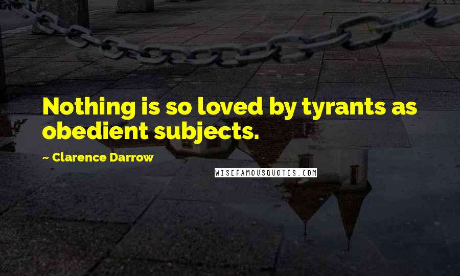 Clarence Darrow quotes: Nothing is so loved by tyrants as obedient subjects.