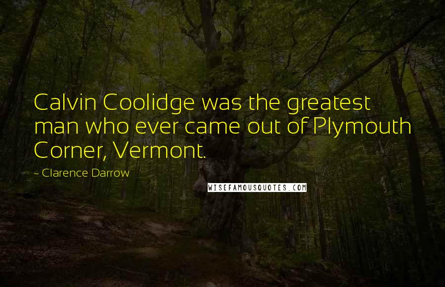Clarence Darrow quotes: Calvin Coolidge was the greatest man who ever came out of Plymouth Corner, Vermont.