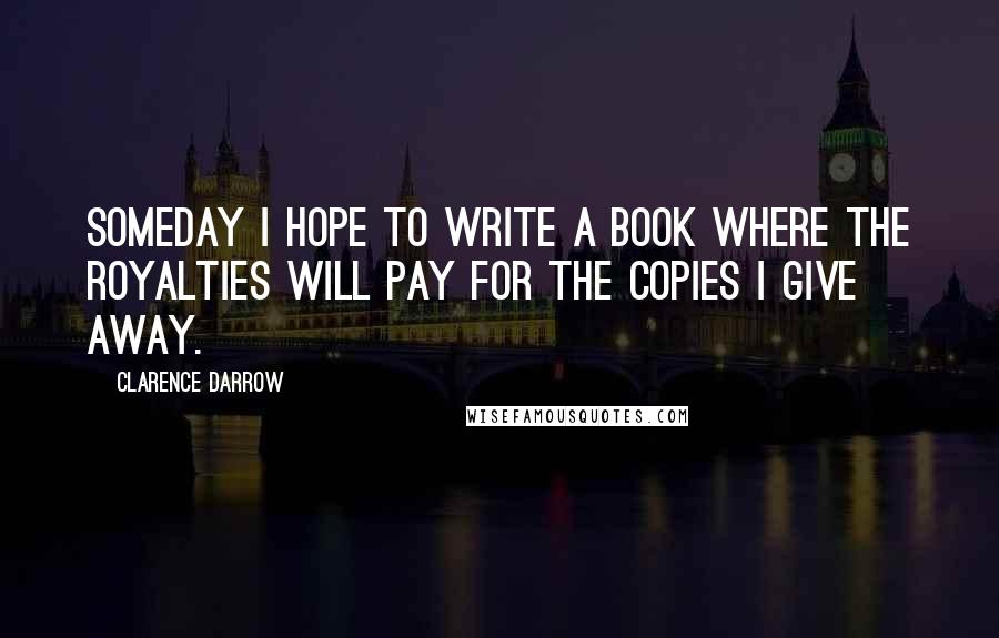 Clarence Darrow quotes: Someday I hope to write a book where the royalties will pay for the copies I give away.