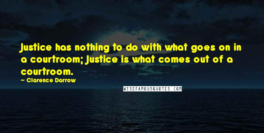 Clarence Darrow quotes: Justice has nothing to do with what goes on in a courtroom; Justice is what comes out of a courtroom.