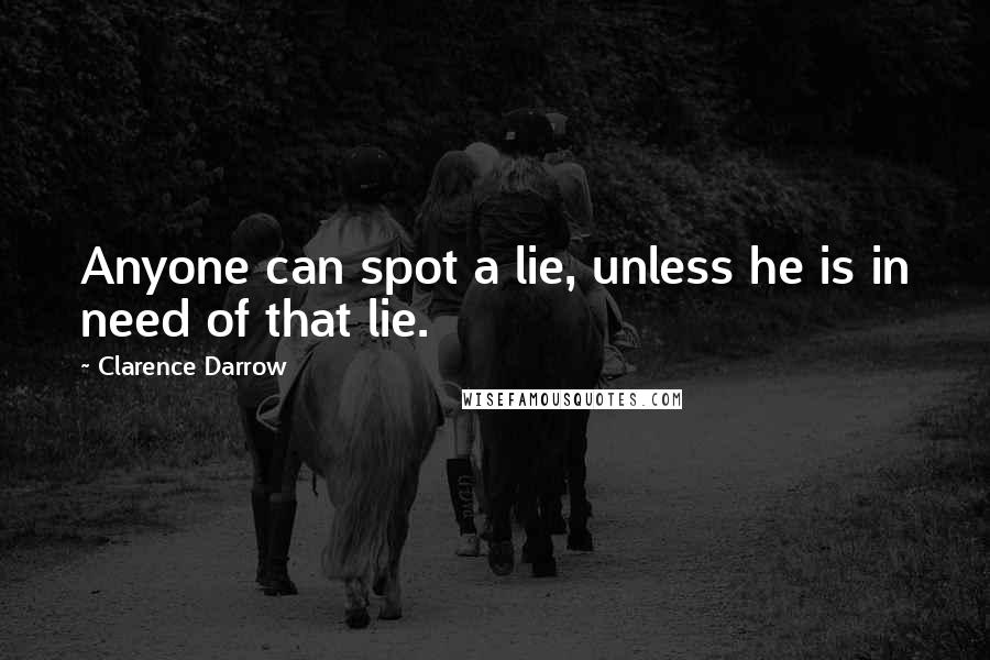 Clarence Darrow quotes: Anyone can spot a lie, unless he is in need of that lie.