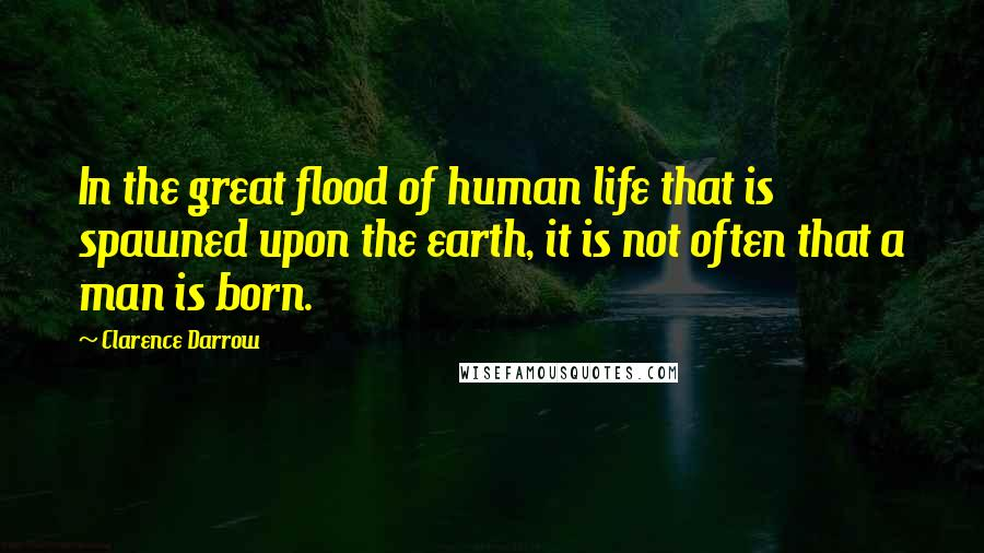 Clarence Darrow quotes: In the great flood of human life that is spawned upon the earth, it is not often that a man is born.