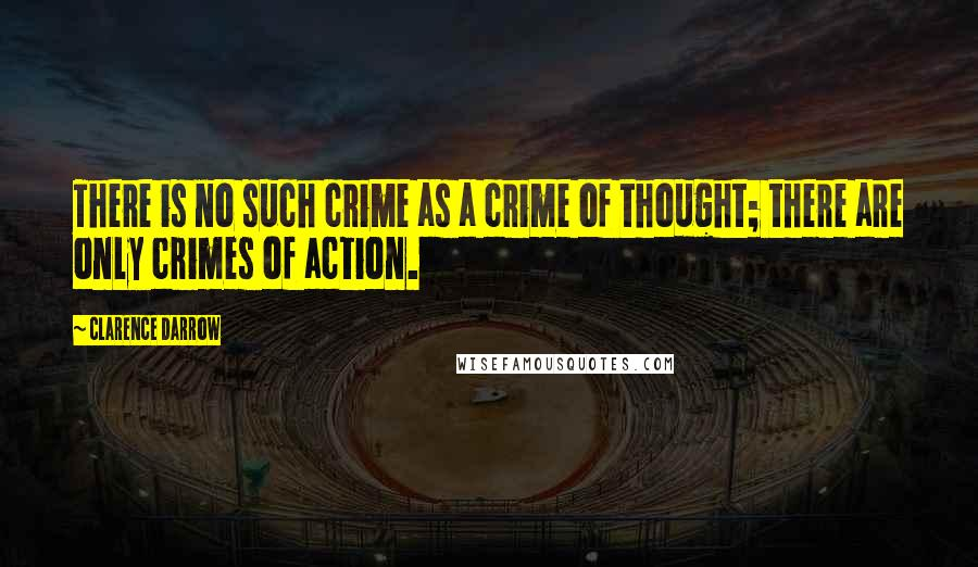 Clarence Darrow quotes: There is no such crime as a crime of thought; there are only crimes of action.