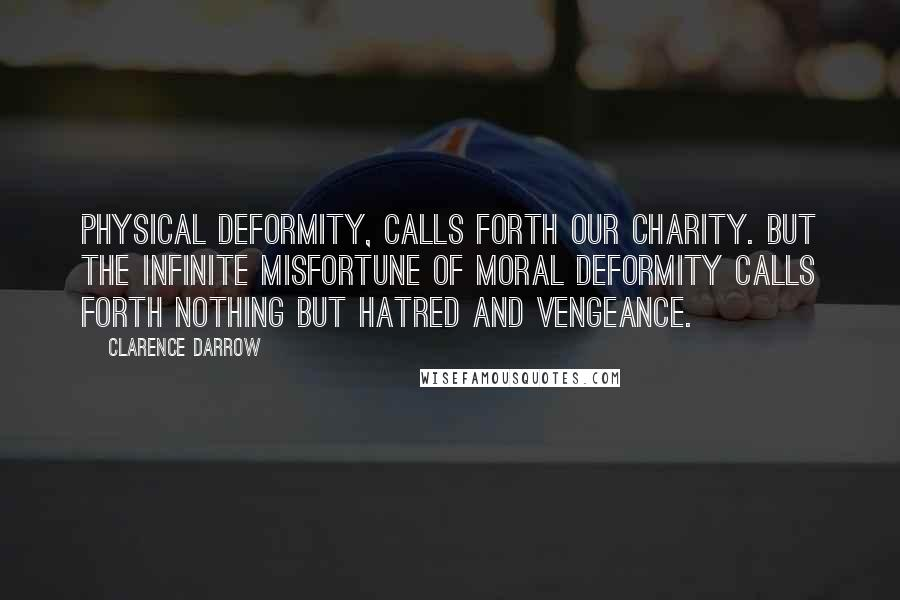 Clarence Darrow quotes: Physical deformity, calls forth our charity. But the infinite misfortune of moral deformity calls forth nothing but hatred and vengeance.