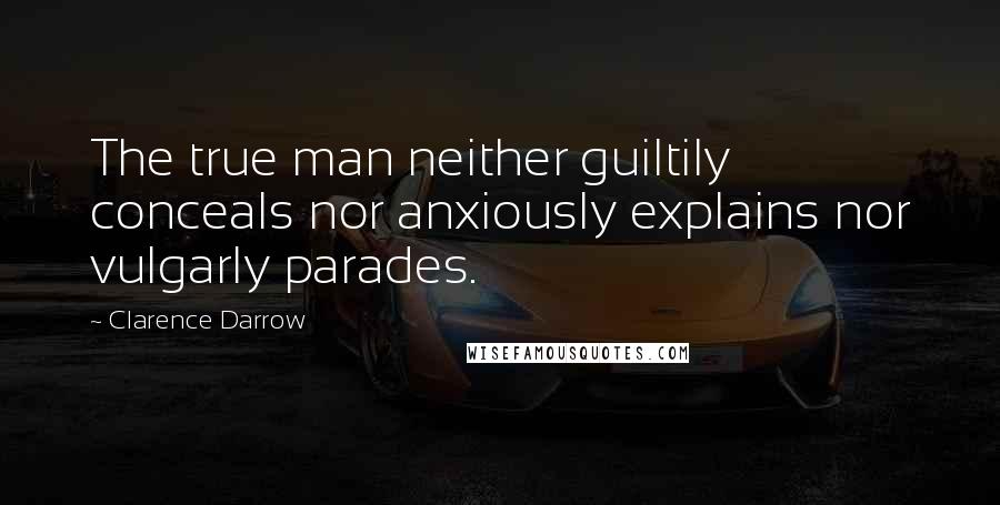 Clarence Darrow quotes: The true man neither guiltily conceals nor anxiously explains nor vulgarly parades.