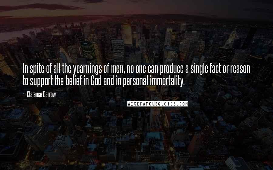 Clarence Darrow quotes: In spite of all the yearnings of men, no one can produce a single fact or reason to support the belief in God and in personal immortality.