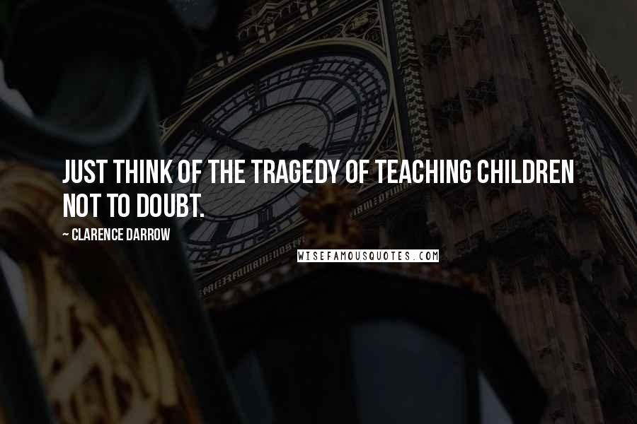 Clarence Darrow quotes: Just think of the tragedy of teaching children not to doubt.