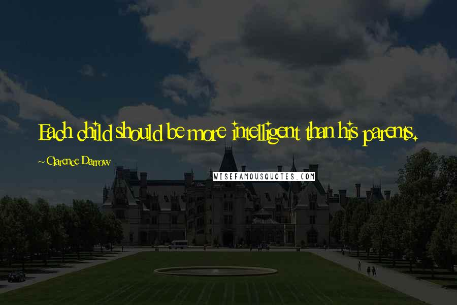 Clarence Darrow quotes: Each child should be more intelligent than his parents.