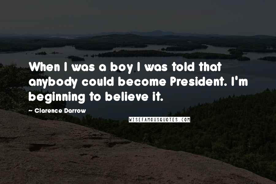 Clarence Darrow quotes: When I was a boy I was told that anybody could become President. I'm beginning to believe it.