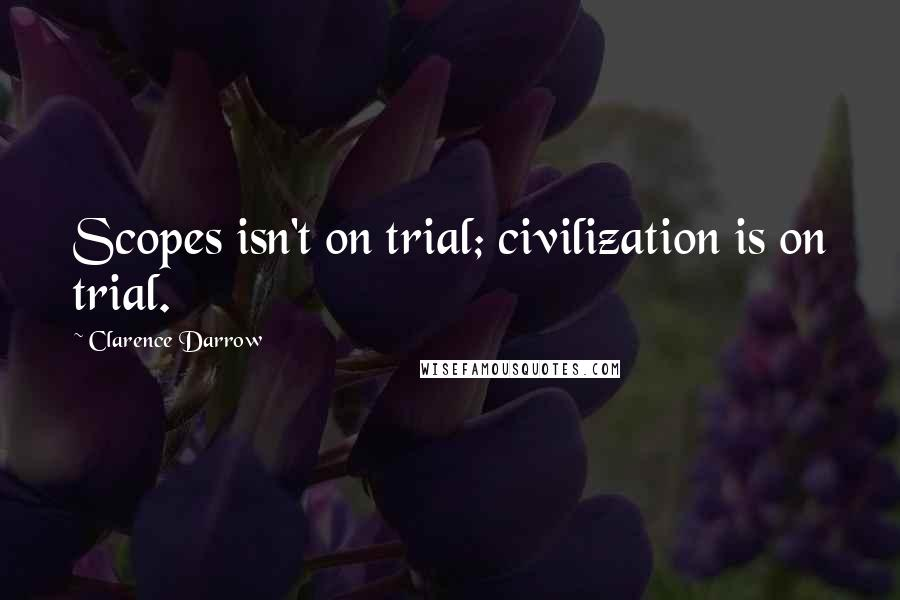 Clarence Darrow quotes: Scopes isn't on trial; civilization is on trial.