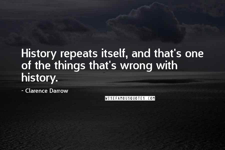 Clarence Darrow quotes: History repeats itself, and that's one of the things that's wrong with history.