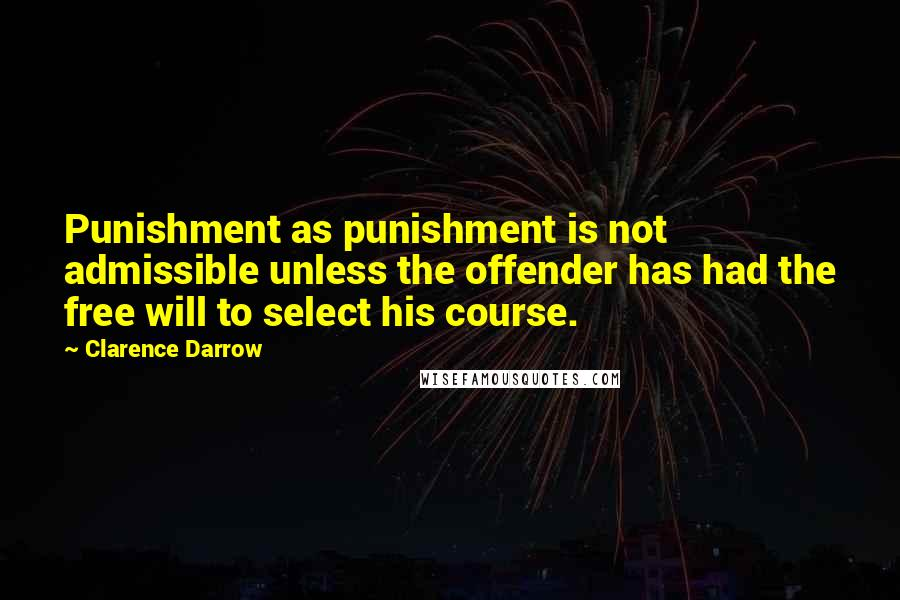 Clarence Darrow quotes: Punishment as punishment is not admissible unless the offender has had the free will to select his course.
