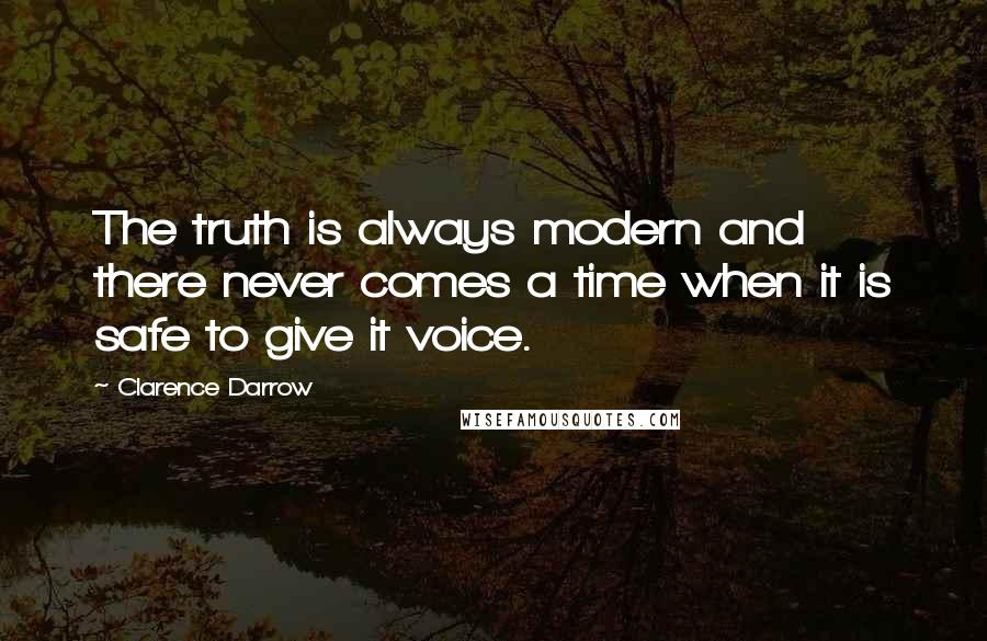 Clarence Darrow quotes: The truth is always modern and there never comes a time when it is safe to give it voice.