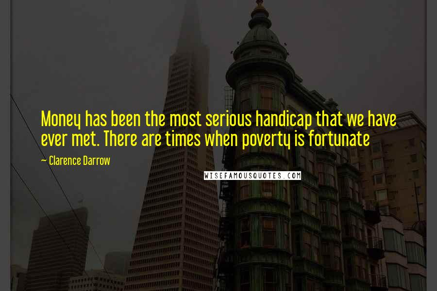 Clarence Darrow quotes: Money has been the most serious handicap that we have ever met. There are times when poverty is fortunate