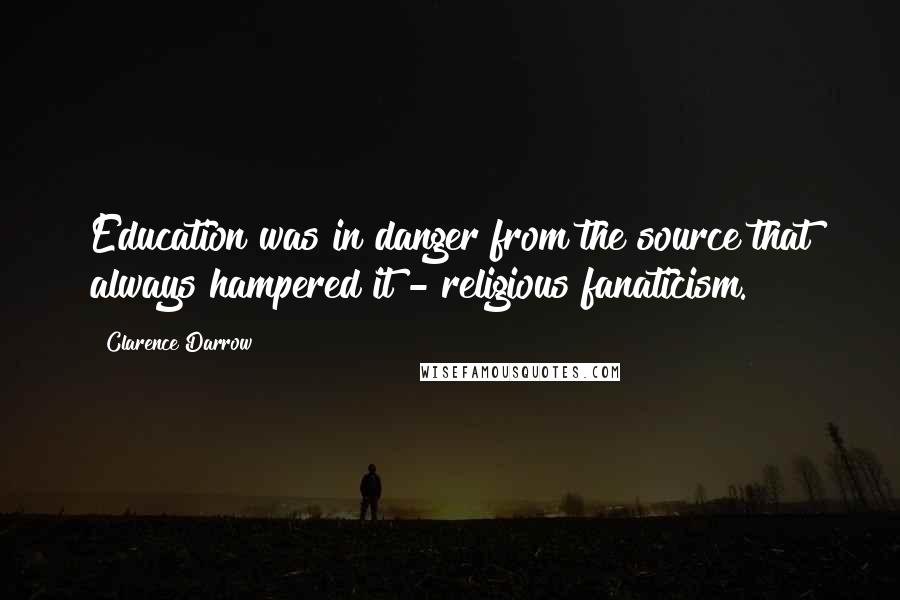 Clarence Darrow quotes: Education was in danger from the source that always hampered it - religious fanaticism.