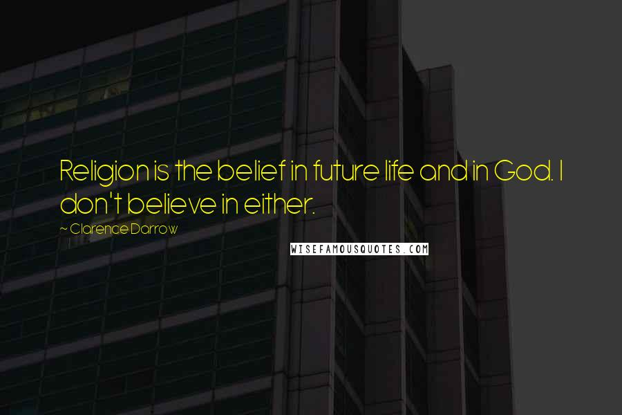 Clarence Darrow quotes: Religion is the belief in future life and in God. I don't believe in either.