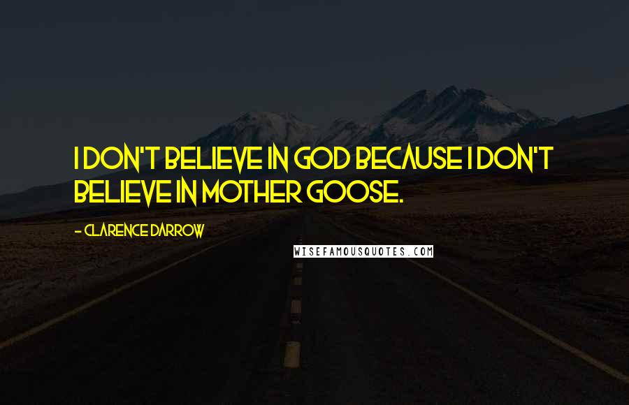 Clarence Darrow quotes: I don't believe in God because I don't believe in Mother Goose.