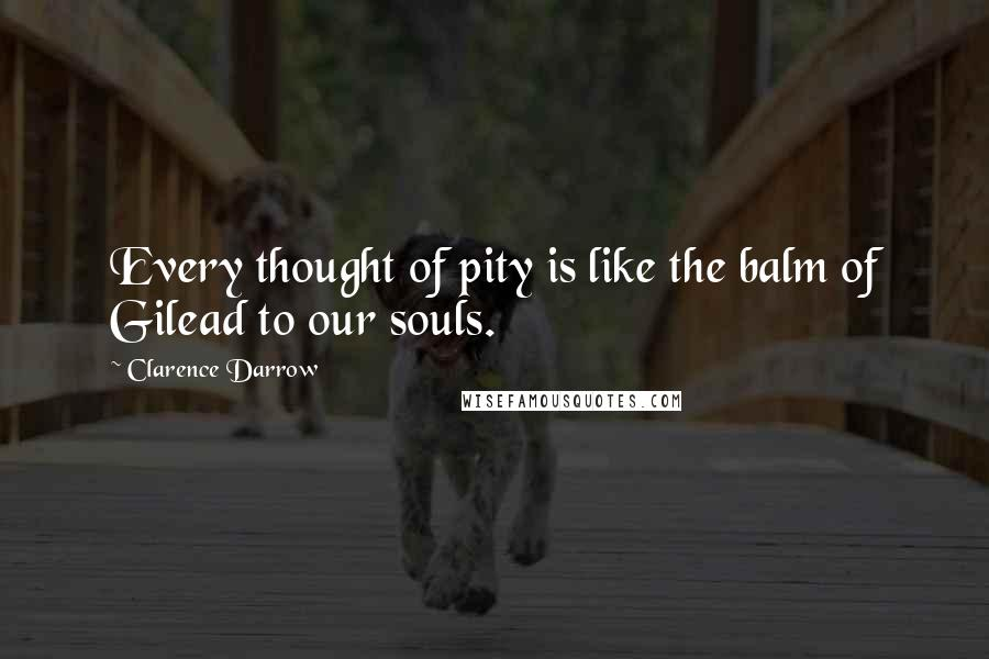 Clarence Darrow quotes: Every thought of pity is like the balm of Gilead to our souls.
