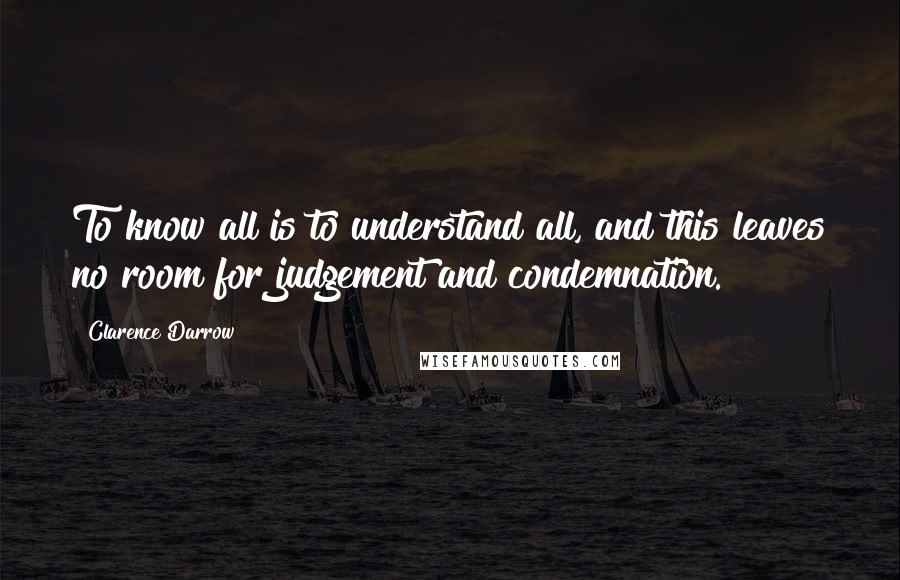 Clarence Darrow quotes: To know all is to understand all, and this leaves no room for judgement and condemnation.