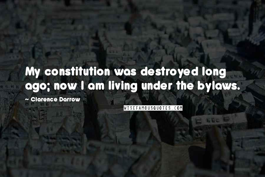 Clarence Darrow quotes: My constitution was destroyed long ago; now I am living under the bylaws.