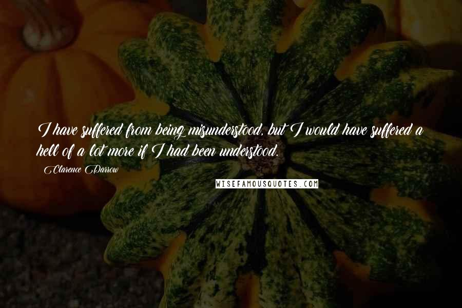 Clarence Darrow quotes: I have suffered from being misunderstood, but I would have suffered a hell of a lot more if I had been understood.