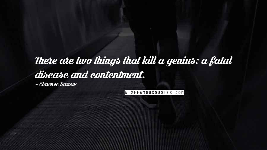 Clarence Darrow quotes: There are two things that kill a genius: a fatal disease and contentment.