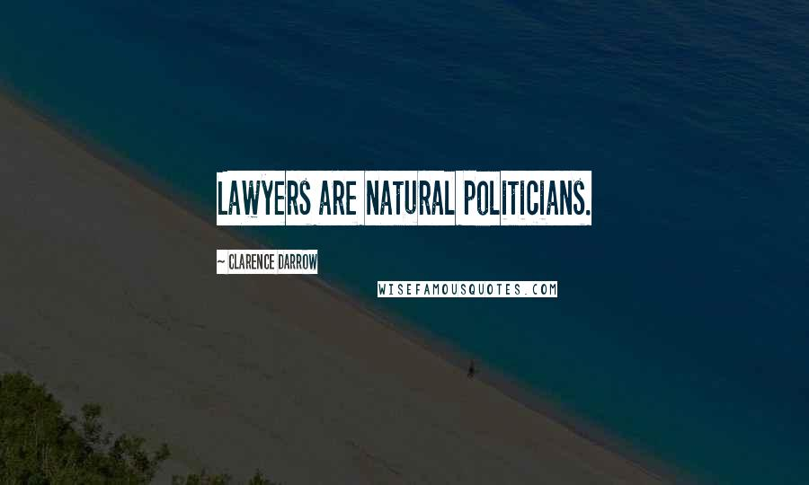 Clarence Darrow quotes: Lawyers are natural politicians.
