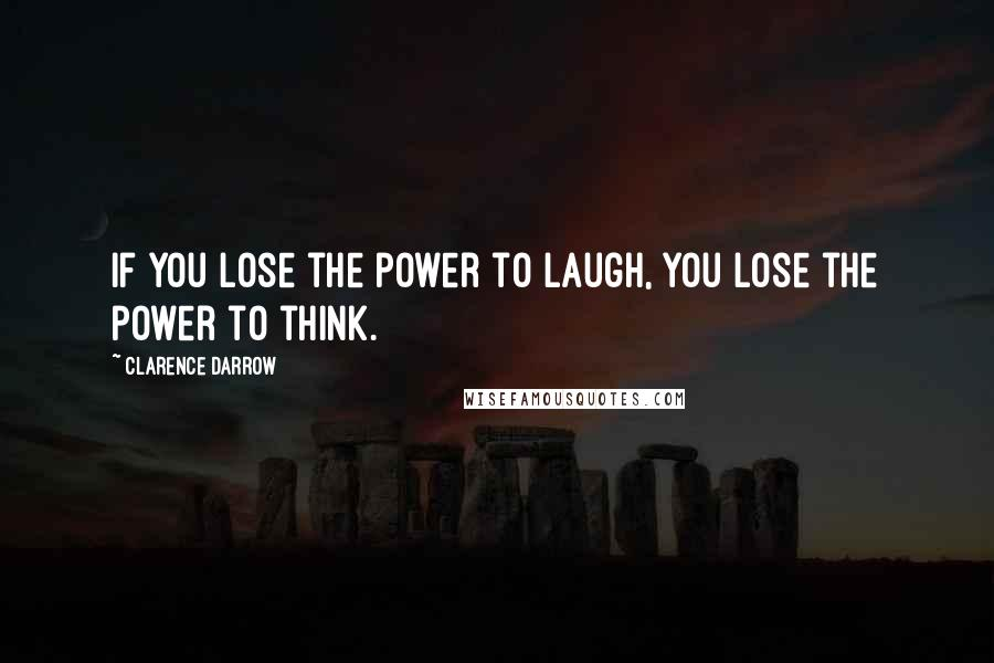 Clarence Darrow quotes: If you lose the power to laugh, you lose the power to think.