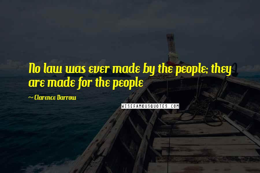 Clarence Darrow quotes: No law was ever made by the people; they are made for the people