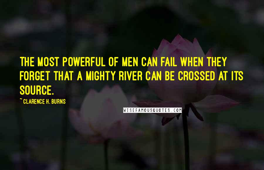 Clarence H. Burns quotes: The most powerful of men can fail when they forget that a mighty river can be crossed at its source.