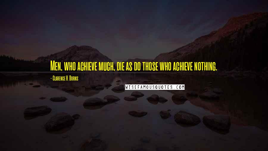 Clarence H. Burns quotes: Men, who achieve much, die as do those who achieve nothing.