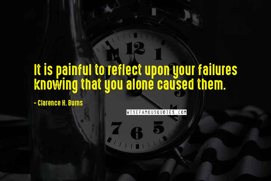 Clarence H. Burns quotes: It is painful to reflect upon your failures knowing that you alone caused them.