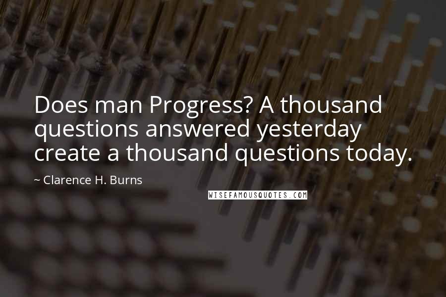 Clarence H. Burns quotes: Does man Progress? A thousand questions answered yesterday create a thousand questions today.