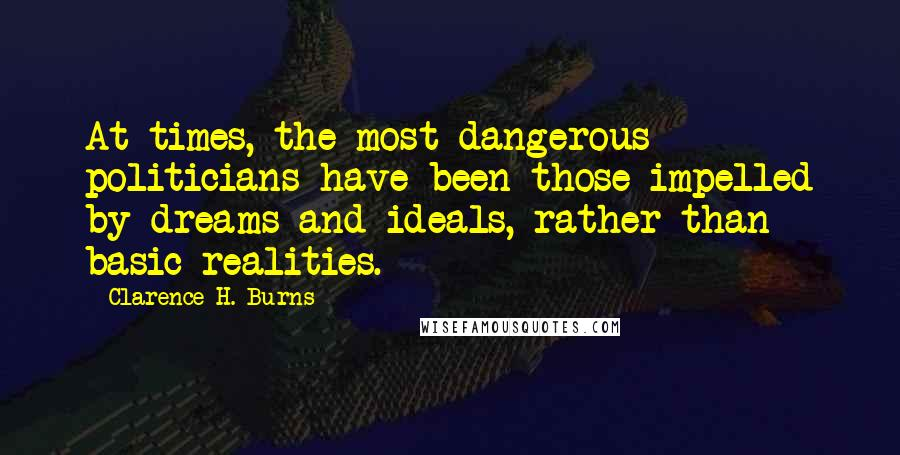 Clarence H. Burns quotes: At times, the most dangerous politicians have been those impelled by dreams and ideals, rather than basic realities.